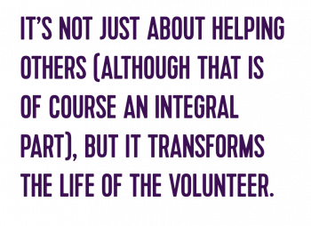IT'S NOT JUST ABOUT HELPING OTHERS (ALTHOUGH THAT IS OF COURSE AN INTEGRAL PART), BUT IT TRANSFORMS THE LIFE OF THE VOLUNTEER.