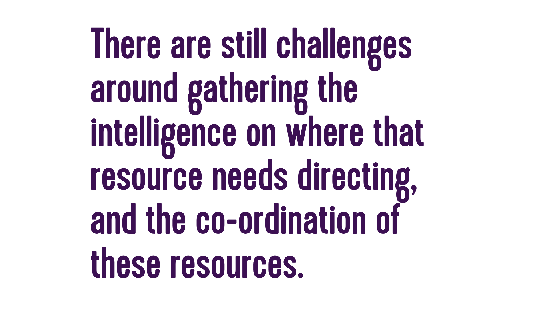 There are still challenges around gathering the intelligence on where that resource needs directing, and the co-ordination of these resources.
