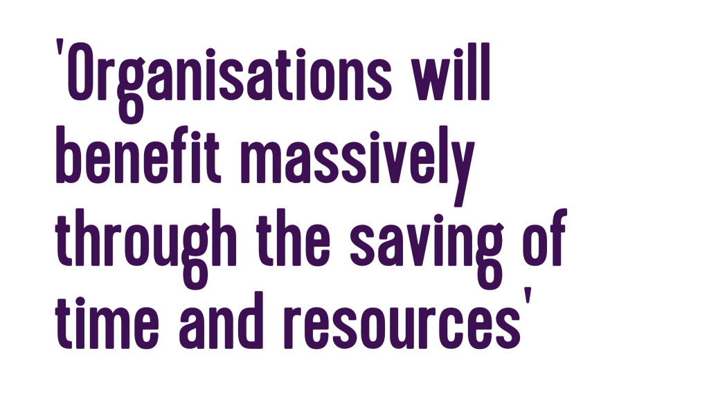 Organisations will benefit massively through the saving of time and resources